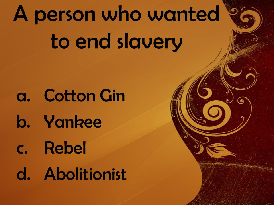 A person who wanted to end slavery a.Cotton Gin b.Yankee c.Rebel d.Abolitionist