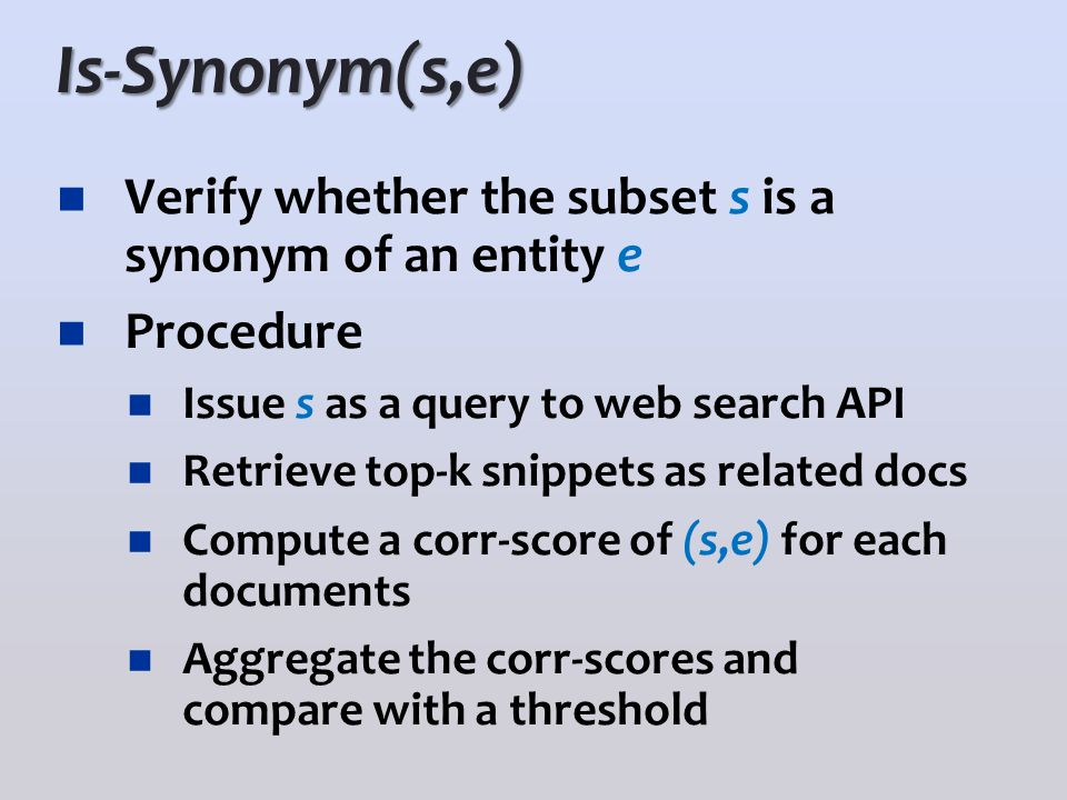 Is-Synonym(s,e) Verify whether the subset s is a synonym of an entity e Procedure Issue s as a query to web search API Retrieve top-k snippets as rela