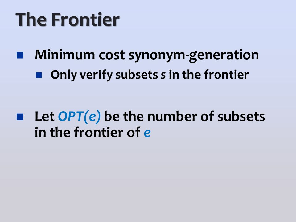 The Frontier Minimum cost synonym-generation Only verify subsets s in the frontier Let OPT(e) be the number of subsets in the frontier of e