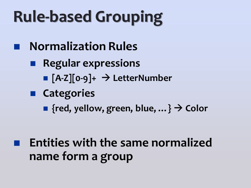 Rule-based Grouping Normalization Rules Regular expressions [A-Z][0-9]+  LetterNumber Categories {red, yellow, green, blue, …}  Color Entities with