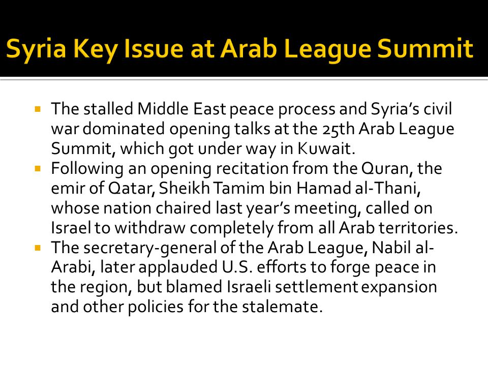  The stalled Middle East peace process and Syria's civil war dominated opening talks at the 25th Arab League Summit, which got under way in Kuwait.