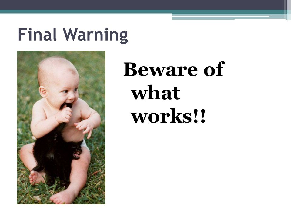 Final Warning Beware of what works!!