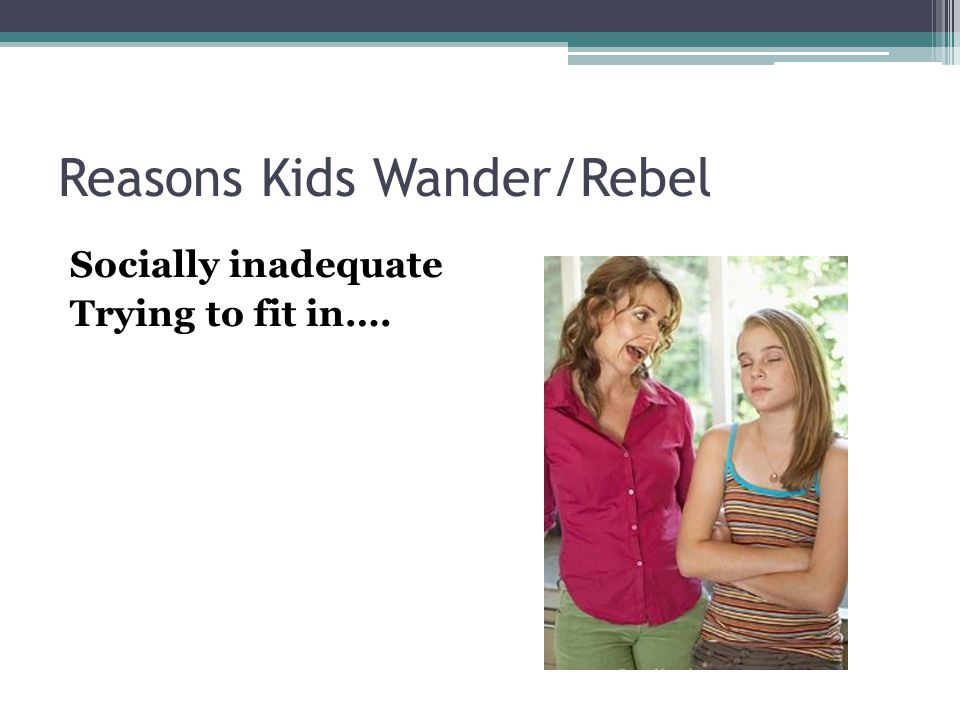 Reasons Kids Wander/Rebel Socially inadequate Trying to fit in….