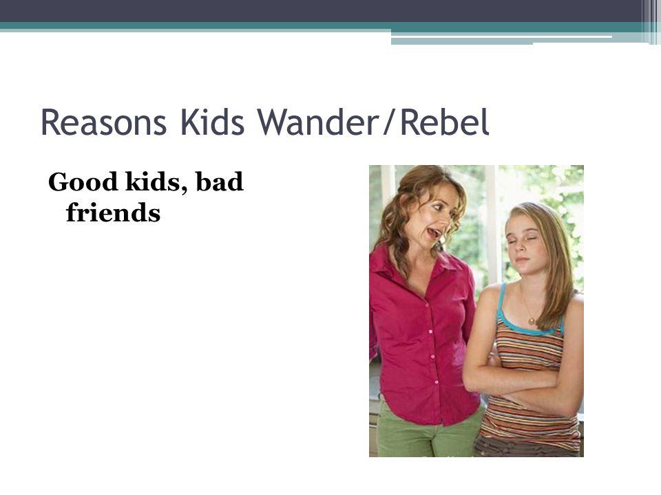 Reasons Kids Wander/Rebel Good kids, bad friends