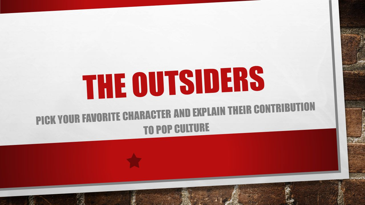 THE OUTSIDERS PICK YOUR FAVORITE CHARACTER AND EXPLAIN THEIR CONTRIBUTION TO POP CULTURE