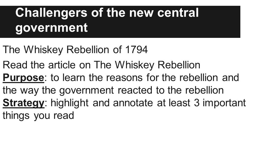 Challengers of the new central government The Whiskey Rebellion of 1794 Read the article on The Whiskey Rebellion Purpose: to learn the reasons for the rebellion and the way the government reacted to the rebellion Strategy: highlight and annotate at least 3 important things you read