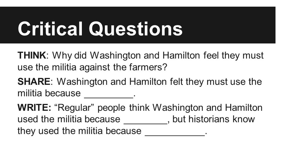 Critical Questions THINK: Why did Washington and Hamilton feel they must use the militia against the farmers.