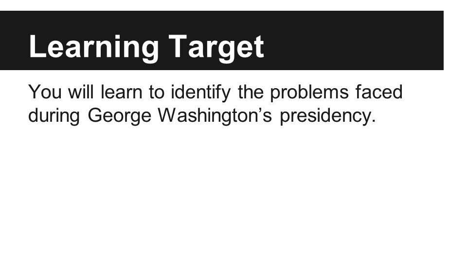 Problems George Washington Faced 1.Define the authority of the central government 2.Create a stable economic system 3.Build a military 4.Maintain national security 5.Conduct foreign relations 6.Enter into treaties with several Indian tribes