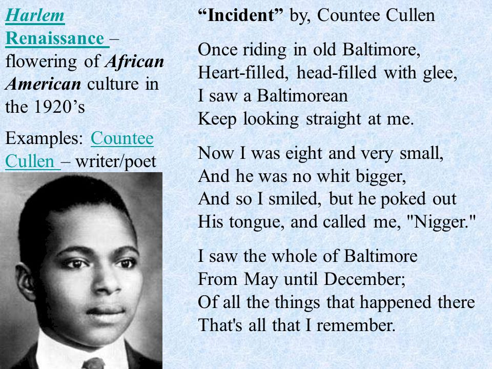 Harlem Renaissance Harlem Renaissance – flowering of African American culture in the 1920's Examples: Countee Cullen – writer/poetCountee Cullen Incident by, Countee Cullen Once riding in old Baltimore, Heart-filled, head-filled with glee, I saw a Baltimorean Keep looking straight at me.