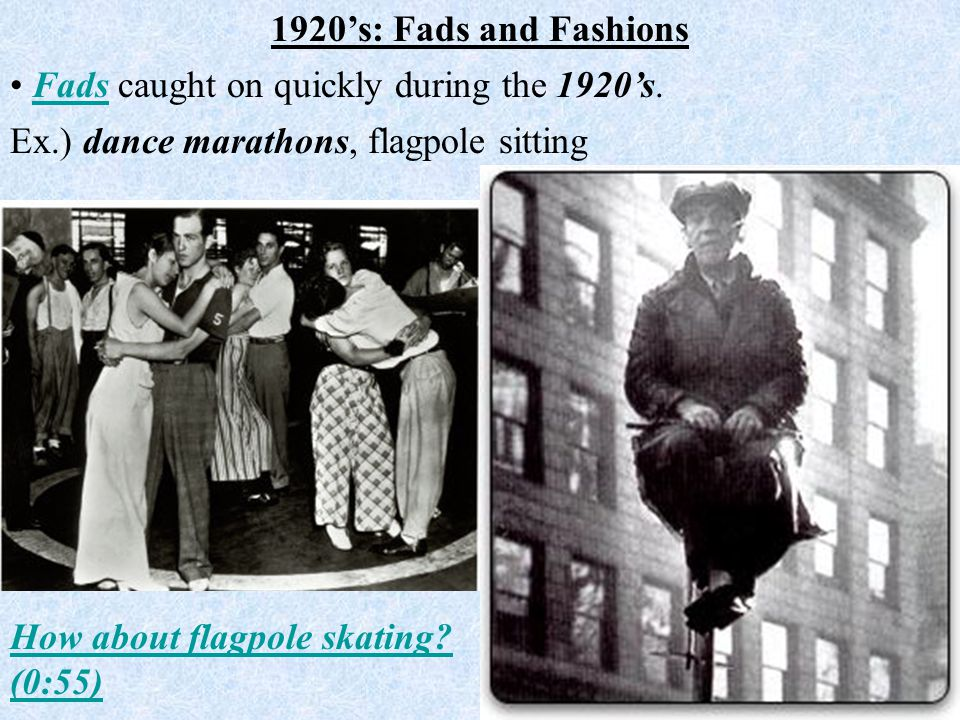 Ex.) dance marathons, flagpole sitting 1920's: Fads and Fashions Fads caught on quickly during the 1920's.Fads How about flagpole skating? (0:55)