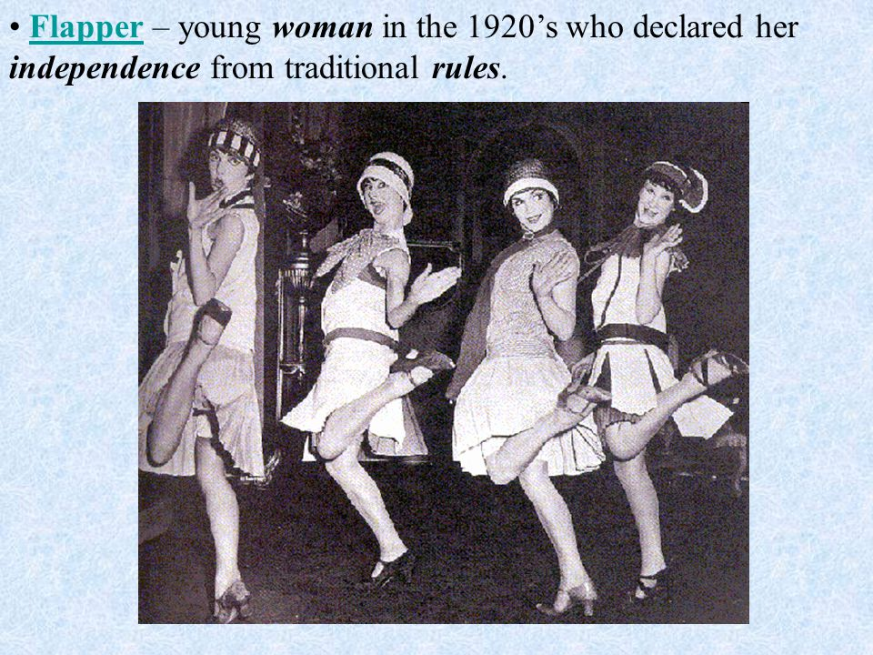Flapper – young woman in the 1920's who declared her independence from traditional rules.Flapper
