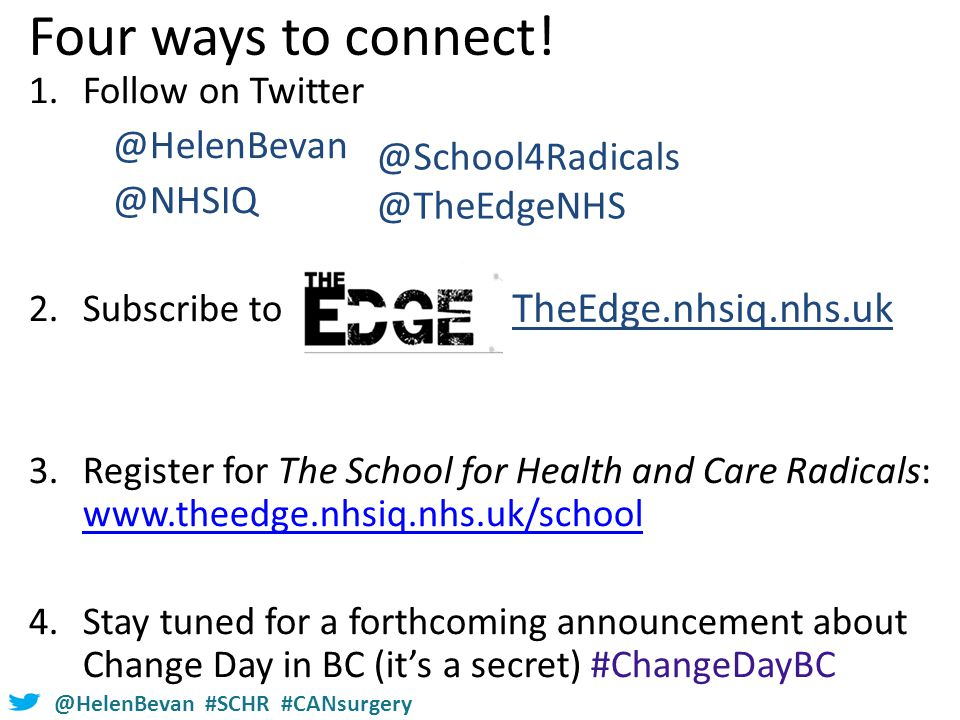 @HelenBevan #SCHR #CANsurgery 1.Follow on Twitter @HelenBevan @NHSIQ 2.Subscribe to 3.Register for The School for Health and Care Radicals: www.theedge.nhsiq.nhs.uk/school www.theedge.nhsiq.nhs.uk/school 4.Stay tuned for a forthcoming announcement about Change Day in BC (it's a secret) #ChangeDayBC TheEdge.nhsiq.nhs.uk Four ways to connect.