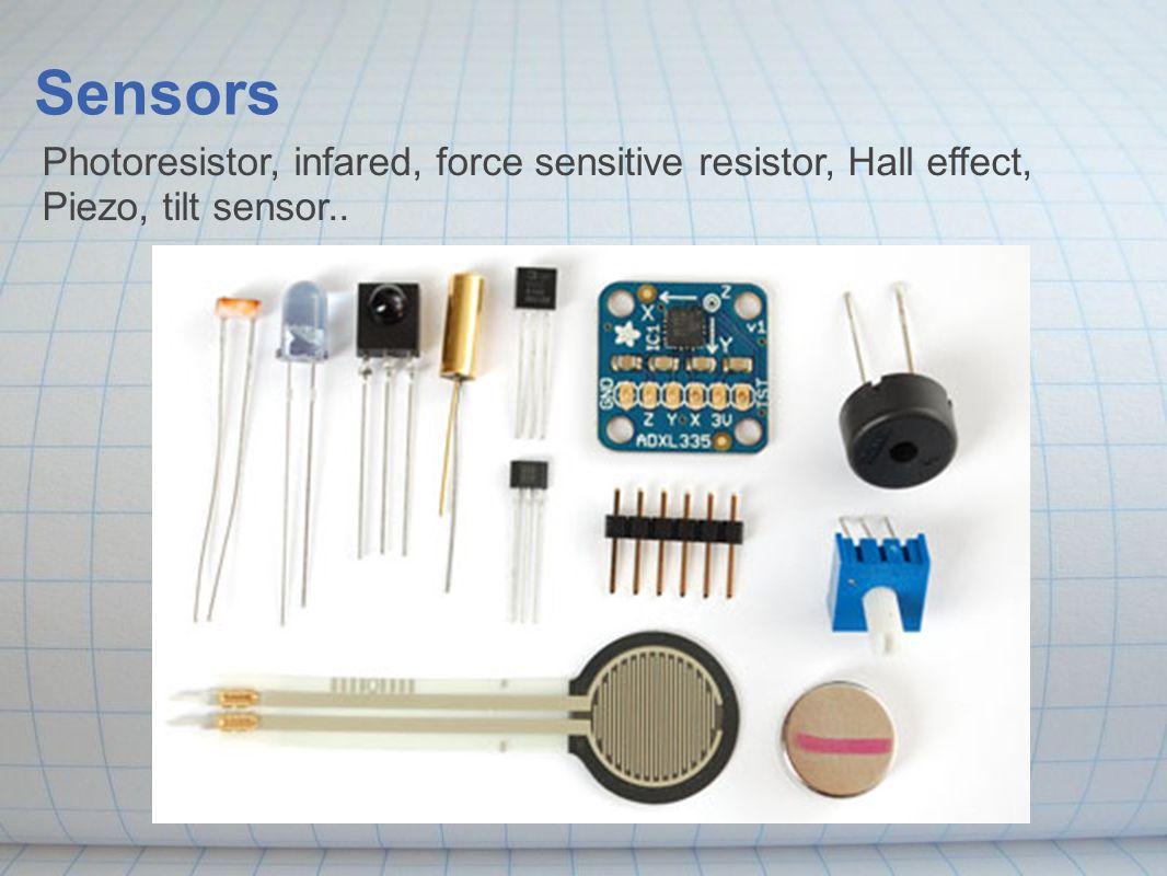 Photoresistor, infared, force sensitive resistor, Hall effect, Piezo, tilt sensor.. Sensors