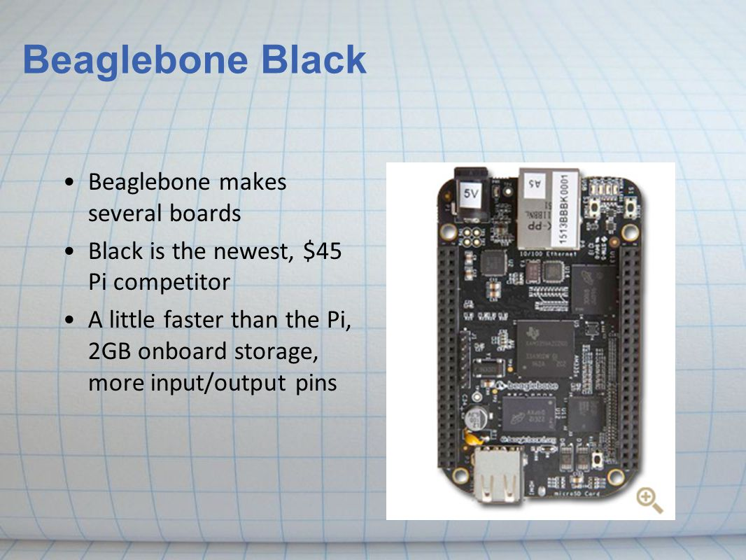 Beaglebone makes several boards Black is the newest, $45 Pi competitor A little faster than the Pi, 2GB onboard storage, more input/output pins