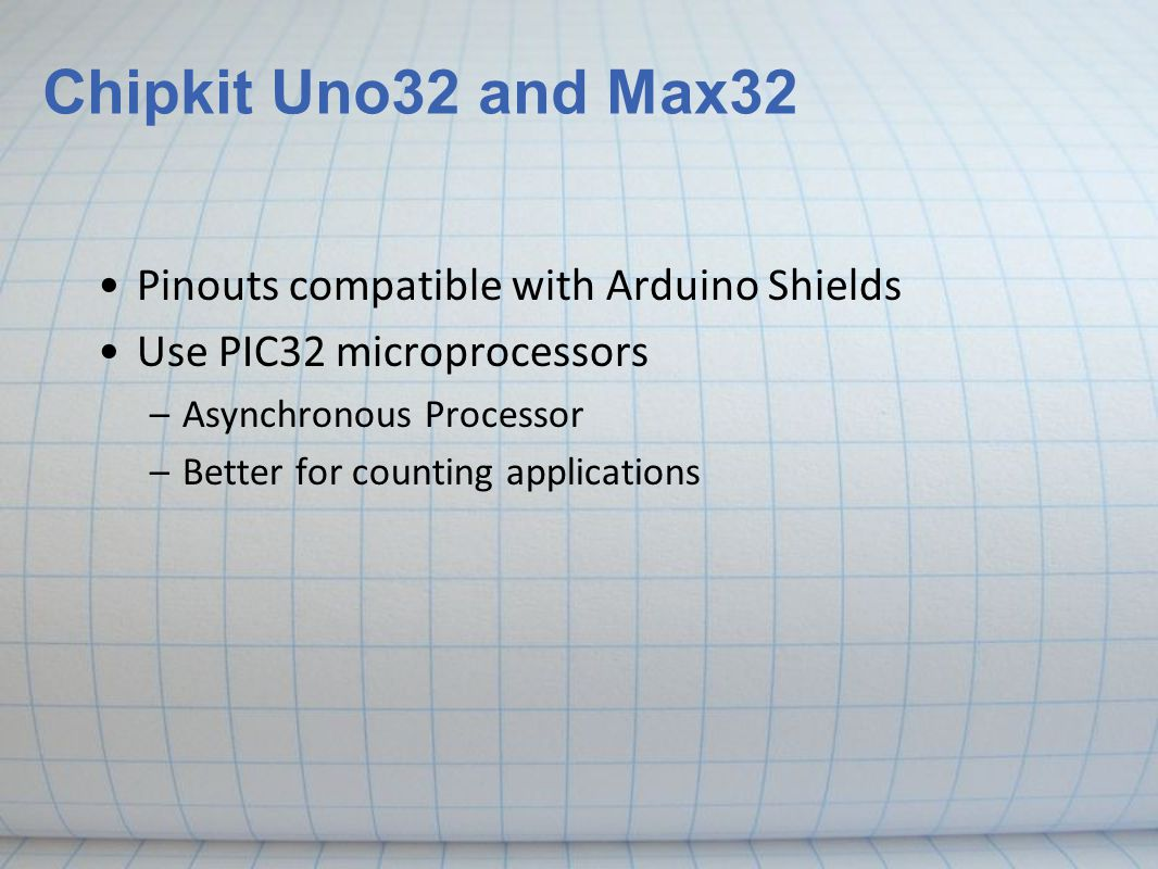 Chipkit Uno32 and Max32 Pinouts compatible with Arduino Shields Use PIC32 microprocessors –Asynchronous Processor –Better for counting applications