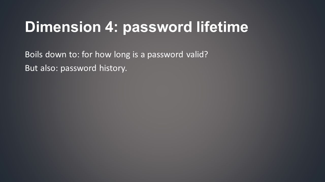 Dimension 4: password lifetime Boils down to: for how long is a password valid.