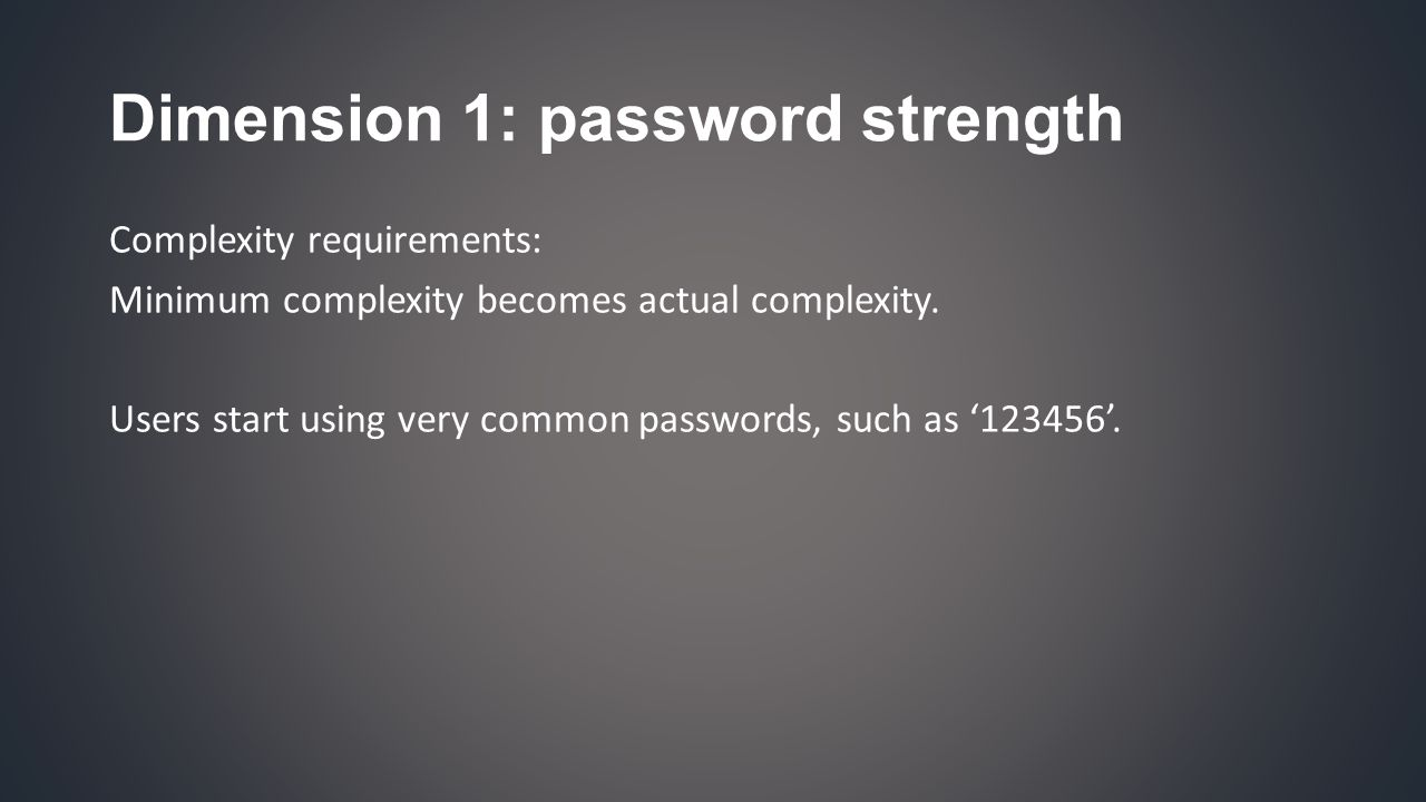 Dimension 1: password strength Complexity requirements: Minimum complexity becomes actual complexity.