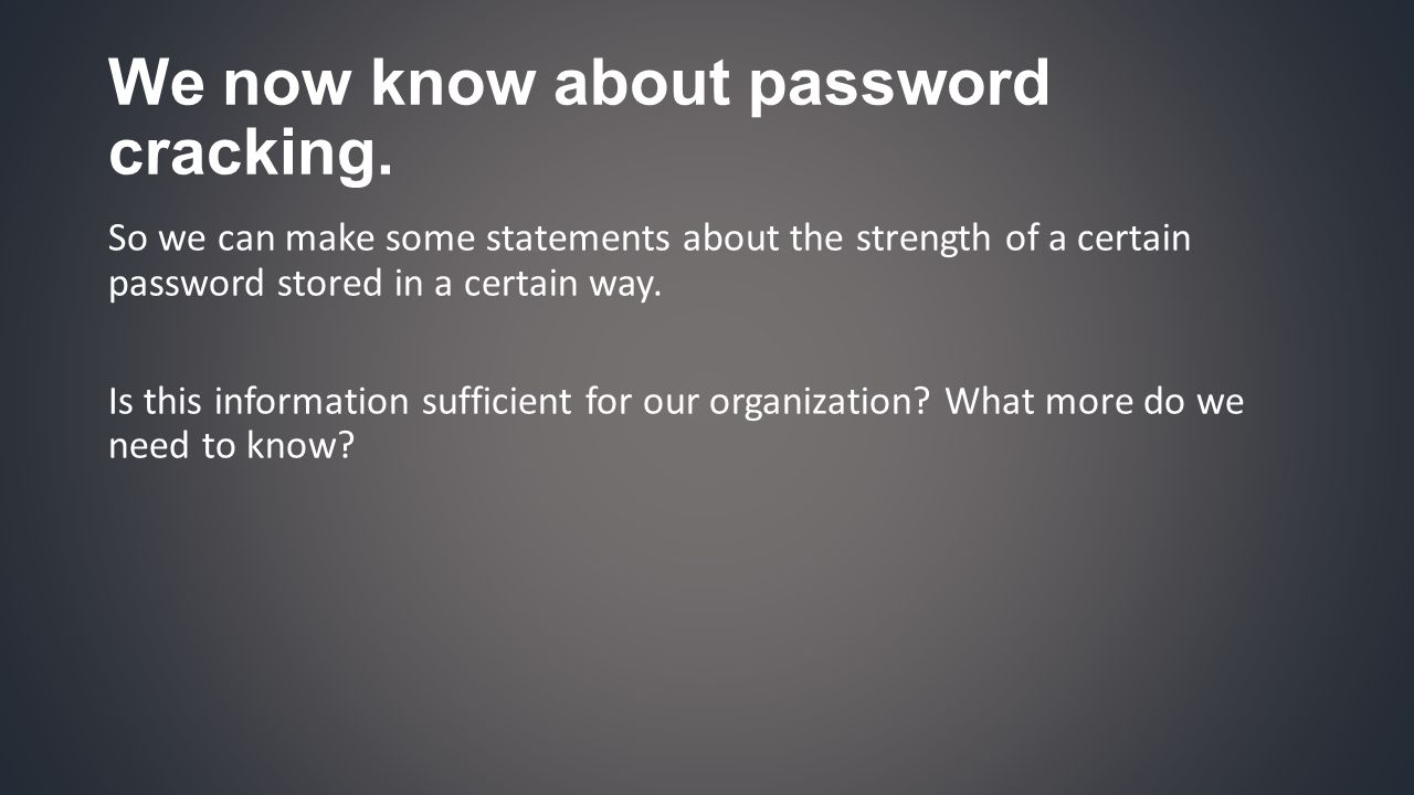 If our adversaries get sufficient access to our password storage, then what are the chances that they also get access to whatever we have secured with them at this moment? 1. What are the chances 2. Sufficient access to storage 3. Whatever we have secured with them 4. At this moment Consider this: passwords are means to an end.