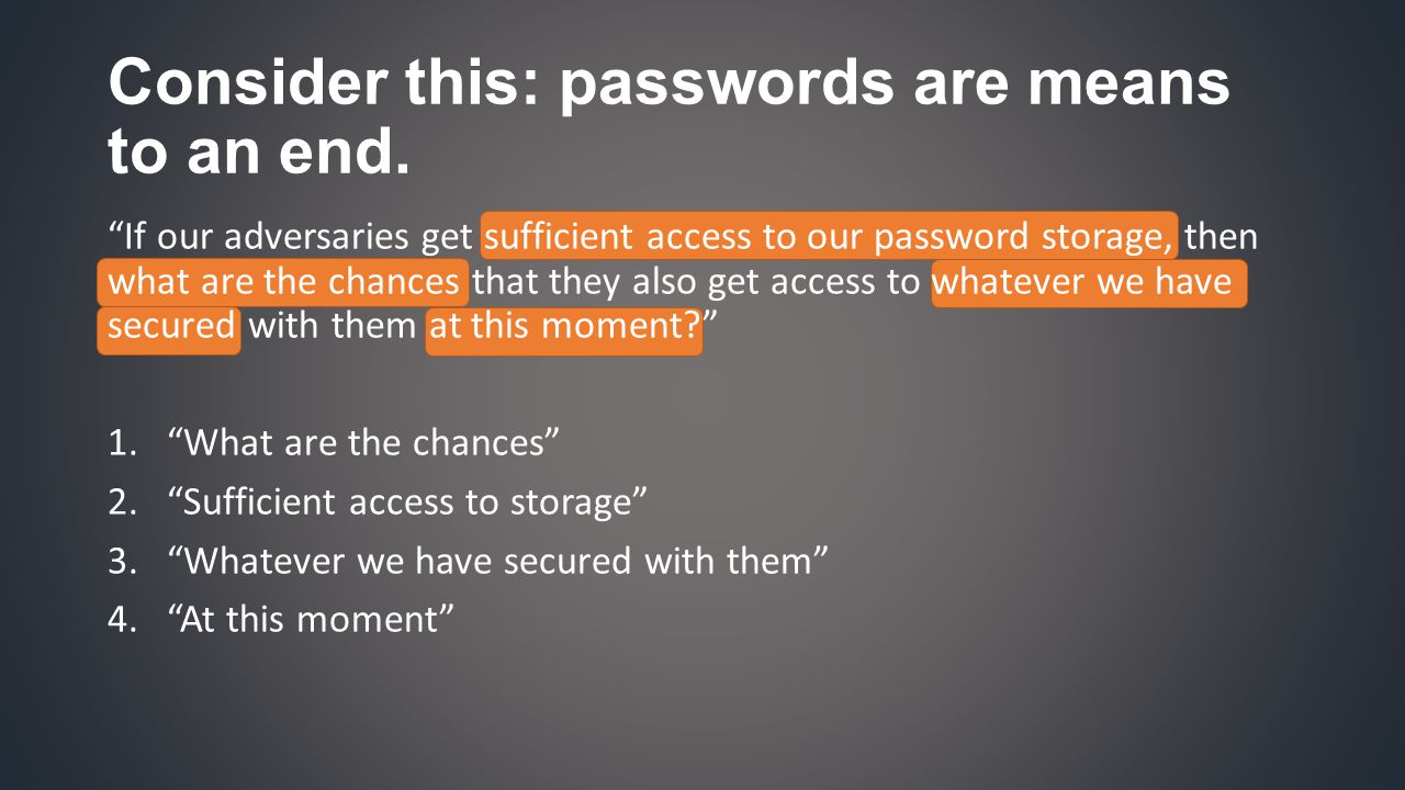 If our adversaries get sufficient access to our password storage, then what are the chances that they also get access to whatever we have secured with them at this moment 1. What are the chances 2. Sufficient access to storage 3. Whatever we have secured with them 4. At this moment Consider this: passwords are means to an end.