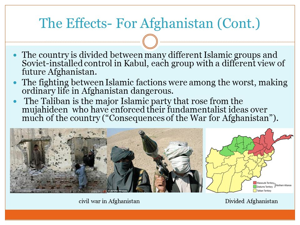 The Effects- For Afghanistan (Cont.) The country is divided between many different Islamic groups and Soviet-installed control in Kabul, each group with a different view of future Afghanistan.
