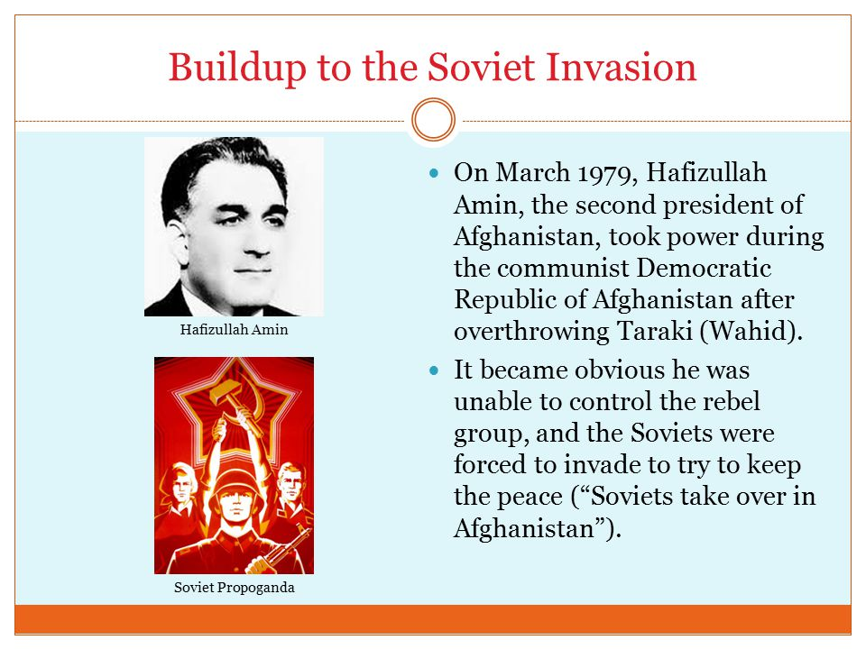 Buildup to the Soviet Invasion On March 1979, Hafizullah Amin, the second president of Afghanistan, took power during the communist Democratic Republic of Afghanistan after overthrowing Taraki (Wahid).
