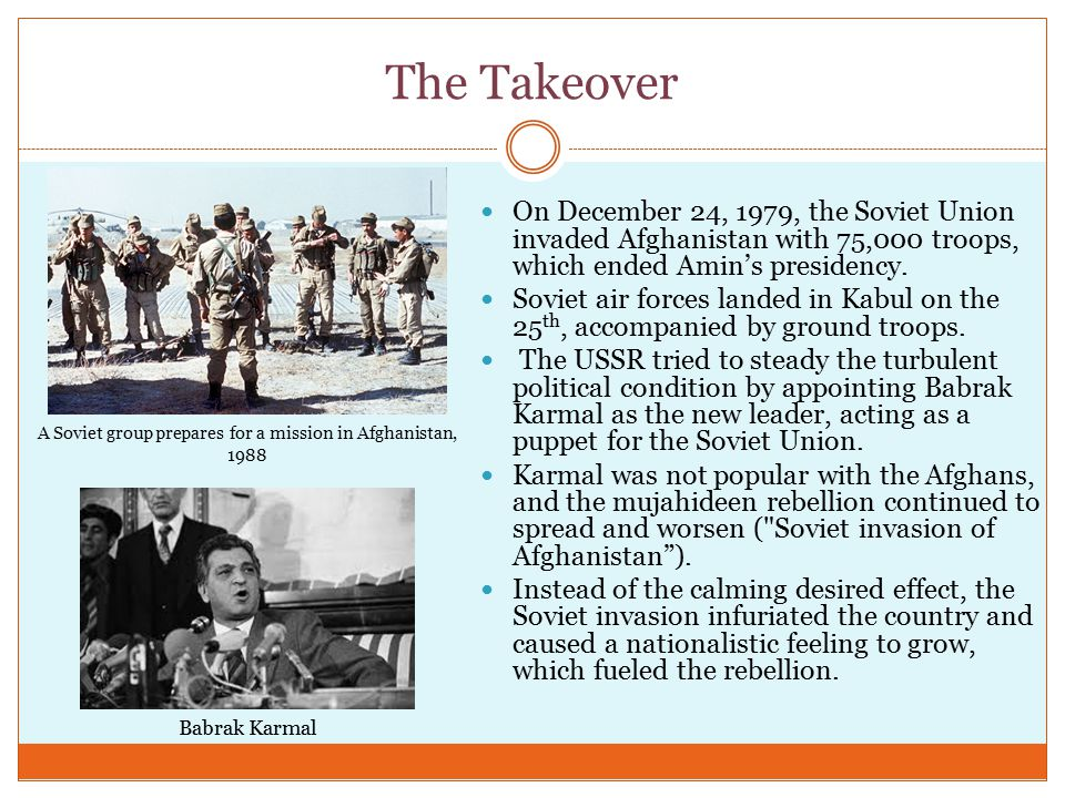 The Takeover On December 24, 1979, the Soviet Union invaded Afghanistan with 75,000 troops, which ended Amin's presidency.