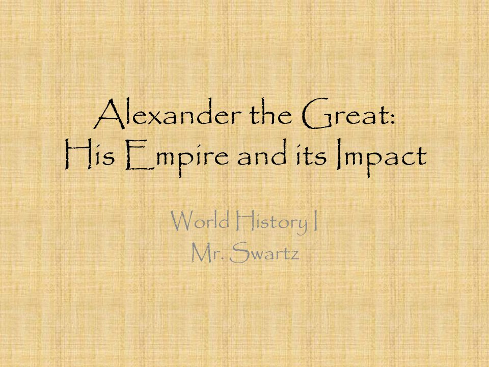 Alexander the Great: His Empire and its Impact World History I Mr. Swartz