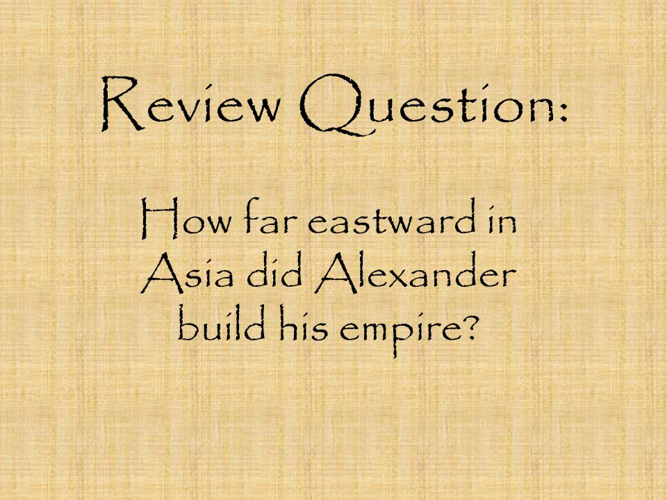 Review Question: How far eastward in Asia did Alexander build his empire