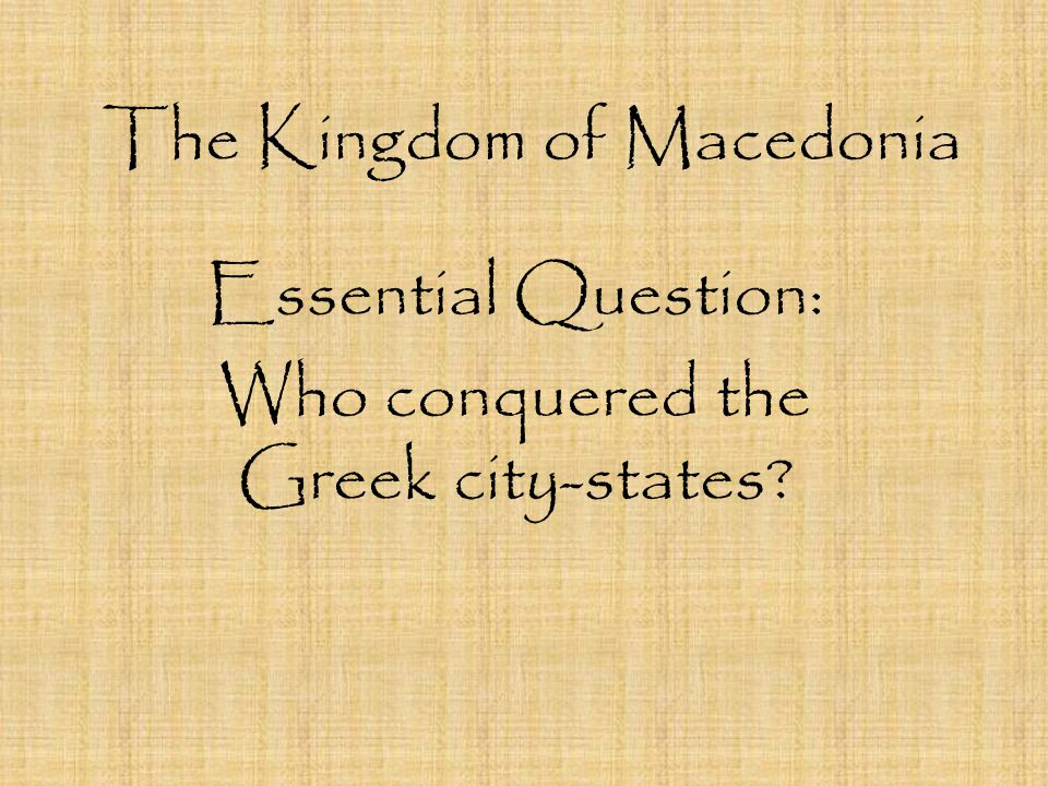 The Kingdom of Macedonia Essential Question: Who conquered the Greek city-states?