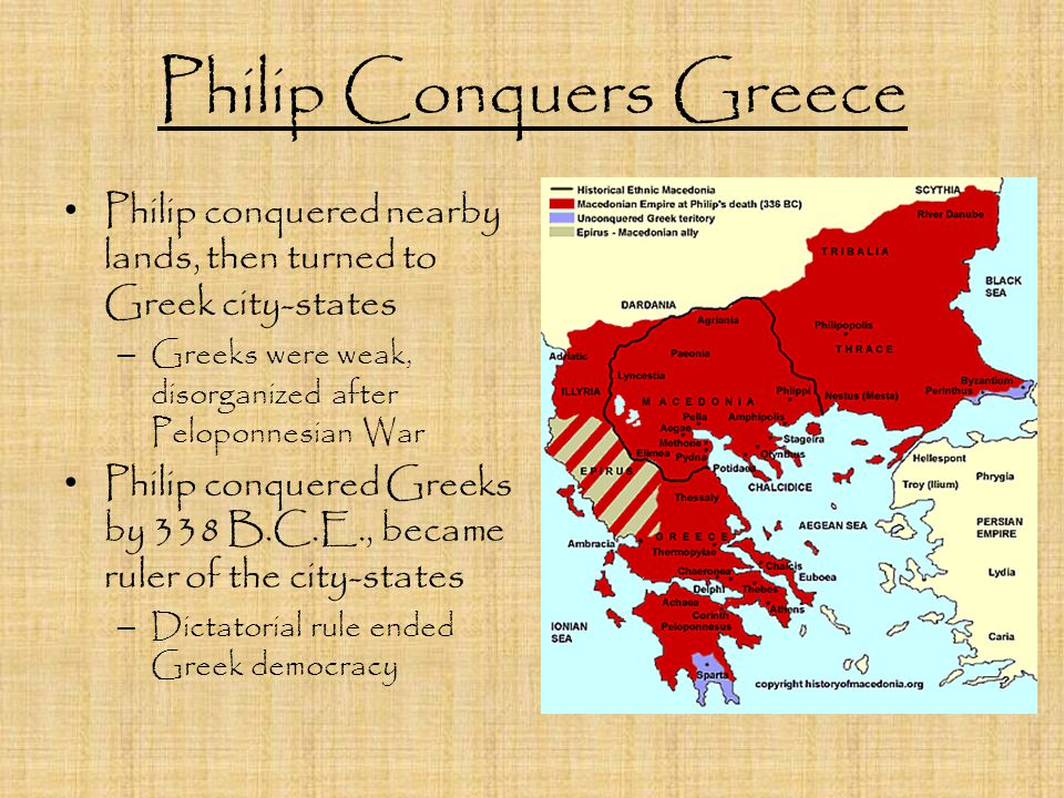 Philip Conquers Greece Philip conquered nearby lands, then turned to Greek city-states – Greeks were weak, disorganized after Peloponnesian War Philip conquered Greeks by 338 B.C.E., became ruler of the city-states – Dictatorial rule ended Greek democracy
