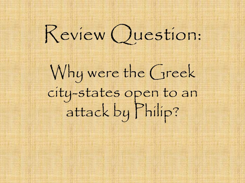 Review Question: Why were the Greek city-states open to an attack by Philip