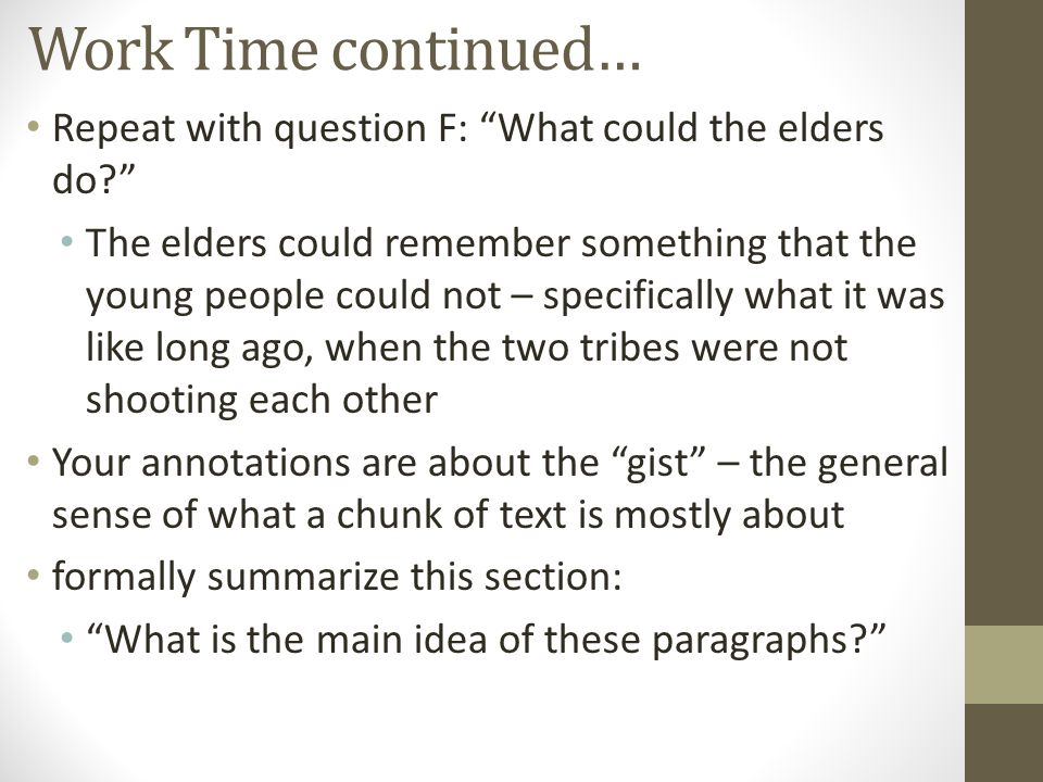Work Time continued… Repeat with question F: What could the elders do? The elders could remember something that the young people could not – specifically what it was like long ago, when the two tribes were not shooting each other Your annotations are about the gist – the general sense of what a chunk of text is mostly about formally summarize this section: What is the main idea of these paragraphs?