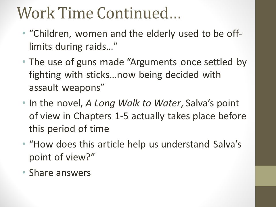 Work Time Continued… Children, women and the elderly used to be off- limits during raids… The use of guns made Arguments once settled by fighting with sticks…now being decided with assault weapons In the novel, A Long Walk to Water, Salva's point of view in Chapters 1-5 actually takes place before this period of time How does this article help us understand Salva's point of view? Share answers