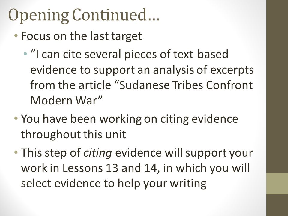 Opening Continued… Focus on the last target I can cite several pieces of text-based evidence to support an analysis of excerpts from the article Sudanese Tribes Confront Modern War You have been working on citing evidence throughout this unit This step of citing evidence will support your work in Lessons 13 and 14, in which you will select evidence to help your writing