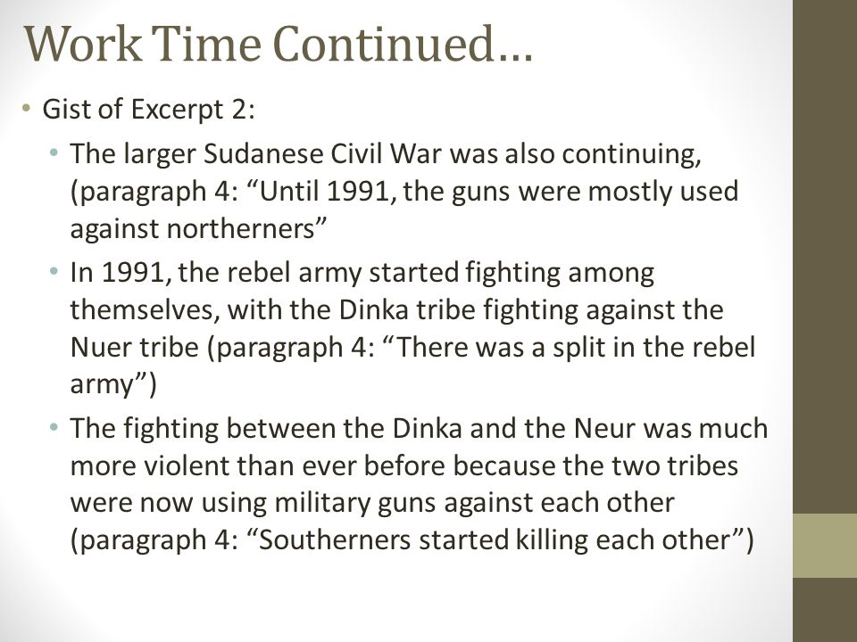 Work Time Continued… Gist of Excerpt 2: The larger Sudanese Civil War was also continuing, (paragraph 4: Until 1991, the guns were mostly used against northerners In 1991, the rebel army started fighting among themselves, with the Dinka tribe fighting against the Nuer tribe (paragraph 4: There was a split in the rebel army ) The fighting between the Dinka and the Neur was much more violent than ever before because the two tribes were now using military guns against each other (paragraph 4: Southerners started killing each other )