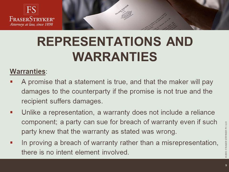 © 2013 FRASER STRYKER PC LLO 9 REPRESENTATIONS AND WARRANTIES Warranties:  A promise that a statement is true, and that the maker will pay damages to the counterparty if the promise is not true and the recipient suffers damages.
