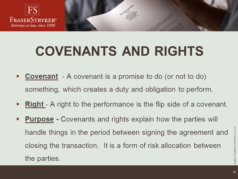 © 2013 FRASER STRYKER PC LLO 10 COVENANTS AND RIGHTS  Covenant - A covenant is a promise to do (or not to do) something, which creates a duty and obligation to perform.