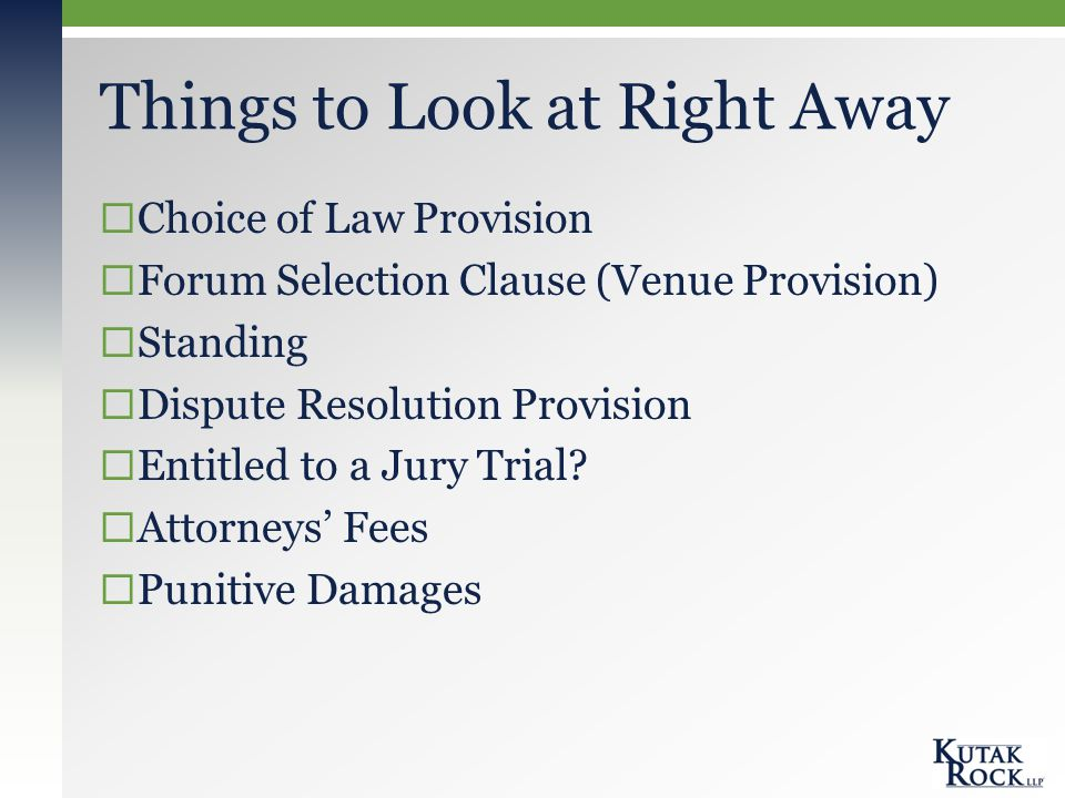Things to Look at Right Away  Choice of Law Provision  Forum Selection Clause (Venue Provision)  Standing  Dispute Resolution Provision  Entitled to a Jury Trial.