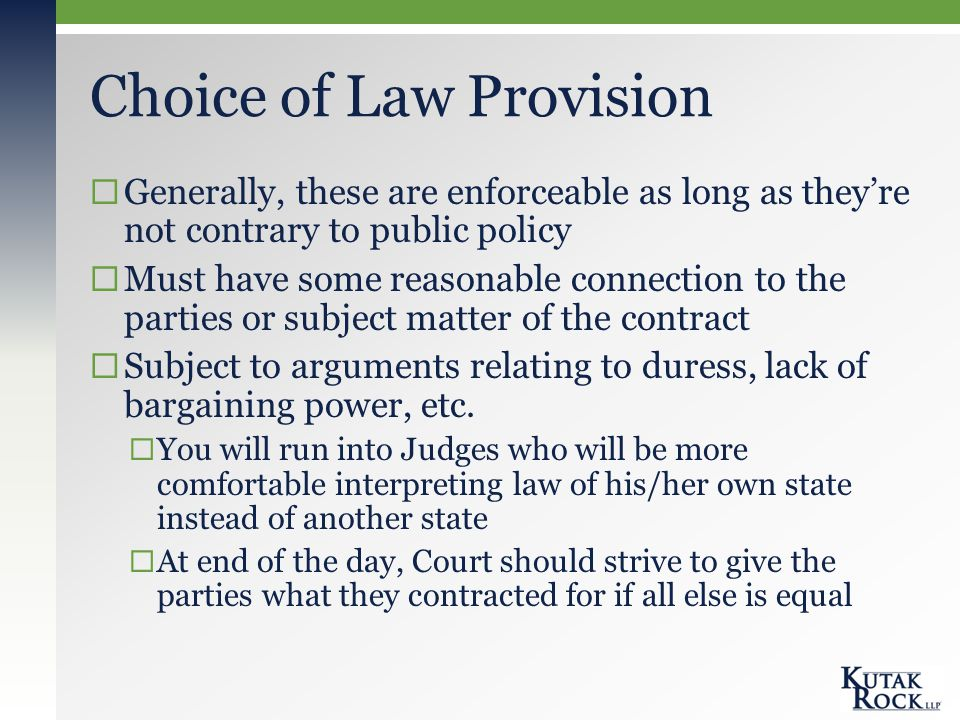 Choice of Law Provision  Generally, these are enforceable as long as they're not contrary to public policy  Must have some reasonable connection to the parties or subject matter of the contract  Subject to arguments relating to duress, lack of bargaining power, etc.