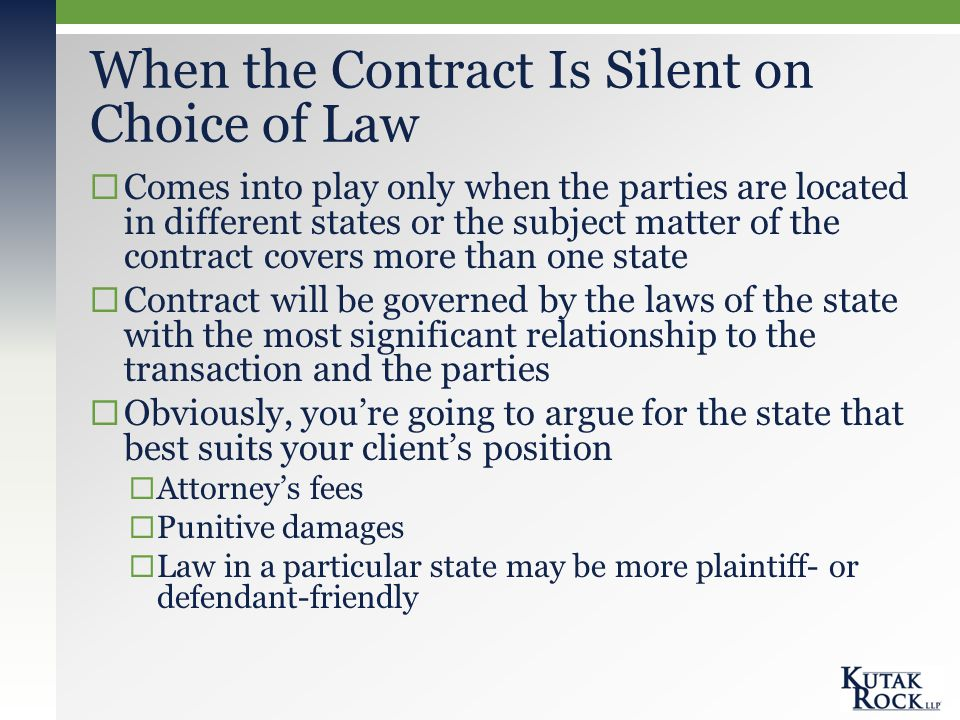 When the Contract Is Silent on Choice of Law  Comes into play only when the parties are located in different states or the subject matter of the contract covers more than one state  Contract will be governed by the laws of the state with the most significant relationship to the transaction and the parties  Obviously, you're going to argue for the state that best suits your client's position  Attorney's fees  Punitive damages  Law in a particular state may be more plaintiff- or defendant-friendly