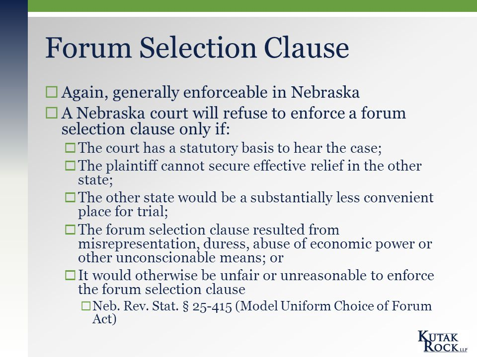 Forum Selection Clause  Again, generally enforceable in Nebraska  A Nebraska court will refuse to enforce a forum selection clause only if:  The court has a statutory basis to hear the case;  The plaintiff cannot secure effective relief in the other state;  The other state would be a substantially less convenient place for trial;  The forum selection clause resulted from misrepresentation, duress, abuse of economic power or other unconscionable means; or  It would otherwise be unfair or unreasonable to enforce the forum selection clause  Neb.