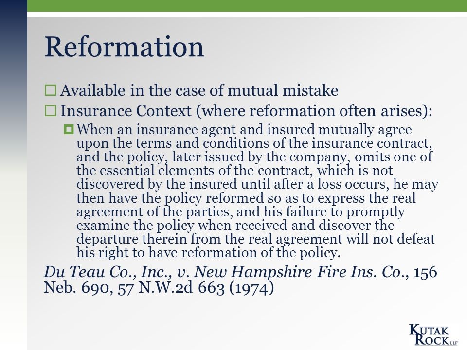 Reformation  Available in the case of mutual mistake  Insurance Context (where reformation often arises):  When an insurance agent and insured mutually agree upon the terms and conditions of the insurance contract, and the policy, later issued by the company, omits one of the essential elements of the contract, which is not discovered by the insured until after a loss occurs, he may then have the policy reformed so as to express the real agreement of the parties, and his failure to promptly examine the policy when received and discover the departure therein from the real agreement will not defeat his right to have reformation of the policy.