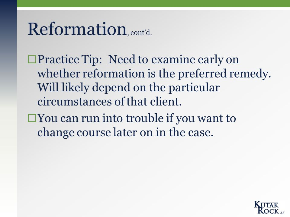 Reformation, cont'd.  Practice Tip: Need to examine early on whether reformation is the preferred remedy. Will likely depend on the particular circum