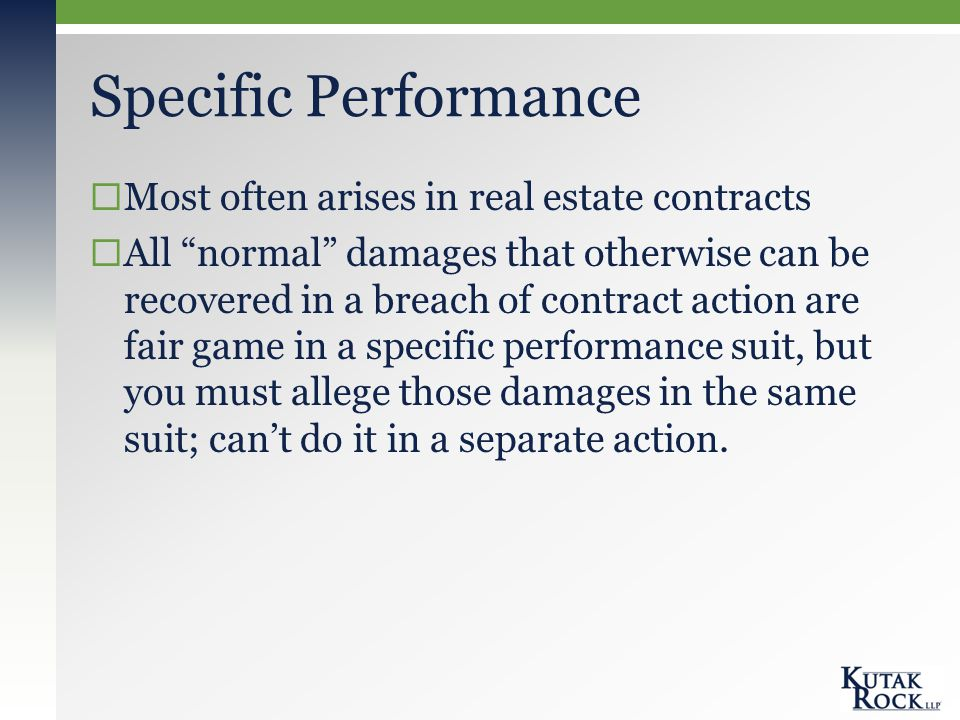 Specific Performance  Most often arises in real estate contracts  All normal damages that otherwise can be recovered in a breach of contract action are fair game in a specific performance suit, but you must allege those damages in the same suit; can't do it in a separate action.