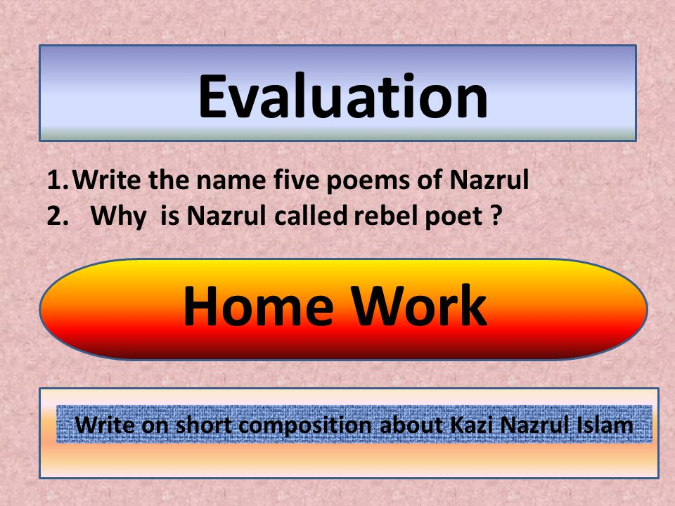 Evaluation Home Work 1.Write the name five poems of Nazrul 2. Why is Nazrul called rebel poet ? Write on short composition about Kazi Nazrul Islam