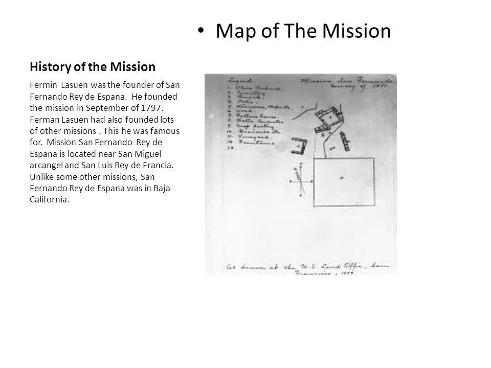 History of the Mission Map of The Mission Fermin Lasuen was the founder of San Fernando Rey de Espana. He founded the mission in September of 1797. Fe
