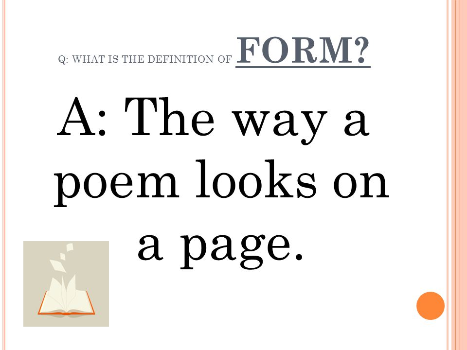 Q: WHAT IS THE DEFINITION OF FORM? A: The way a poem looks on a page.