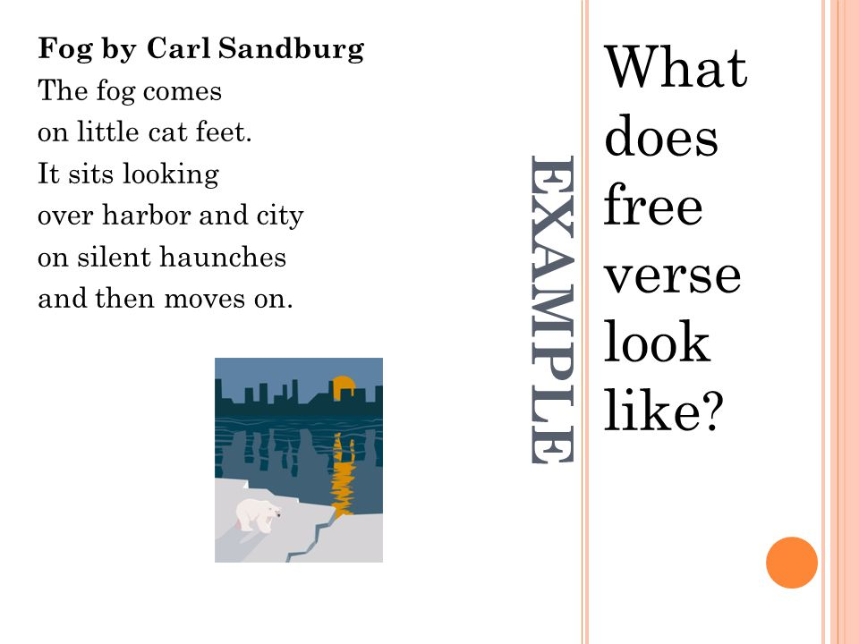 EXAMPLE What does free verse look like .Fog by Carl Sandburg The fog comes on little cat feet.