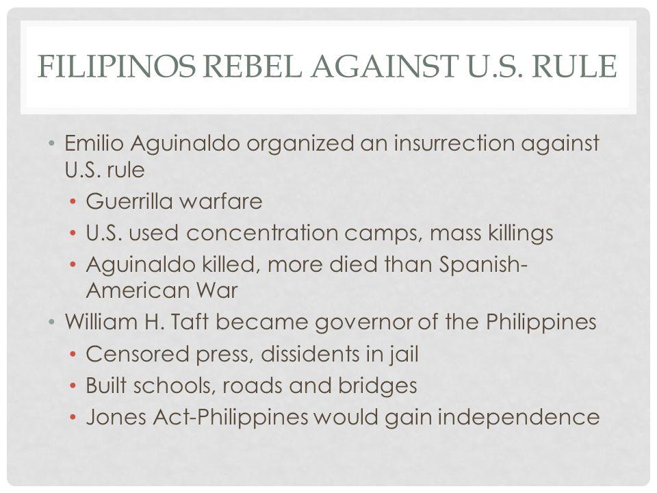 FILIPINOS REBEL AGAINST U.S. RULE Emilio Aguinaldo organized an insurrection against U.S. rule Guerrilla warfare U.S. used concentration camps, mass k