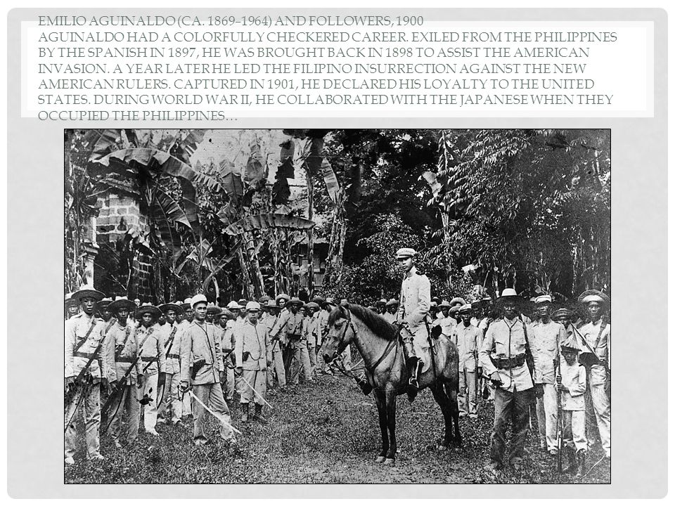 EMILIO AGUINALDO (CA. 1869–1964) AND FOLLOWERS, 1900 AGUINALDO HAD A COLORFULLY CHECKERED CAREER. EXILED FROM THE PHILIPPINES BY THE SPANISH IN 1897,